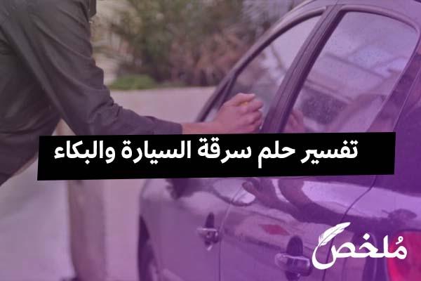 تفسير حلم سرقة السيارة والبكاء