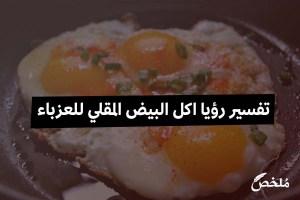 تفسير رؤيا اكل البيض المقلي للعزباء في المنام