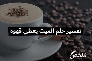 تفسير حلم الميت يعطي قهوه