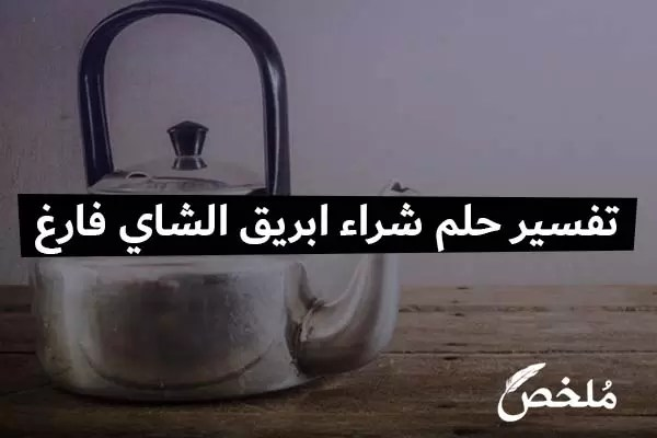 تفسير حلم شراء ابريق الشاي فارغ
