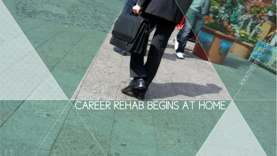 Career Rehab Begins at Home. The Top Ten Steps to Take When the Employment Reaper Pays A Visit.