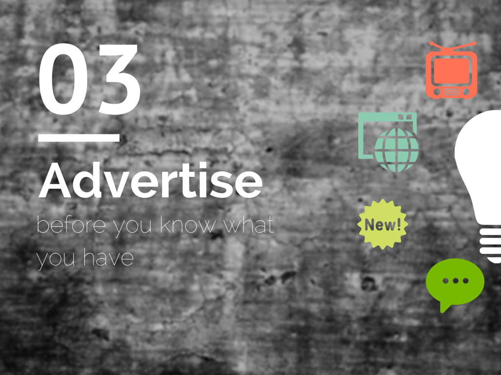 Advertise before you know what you have.