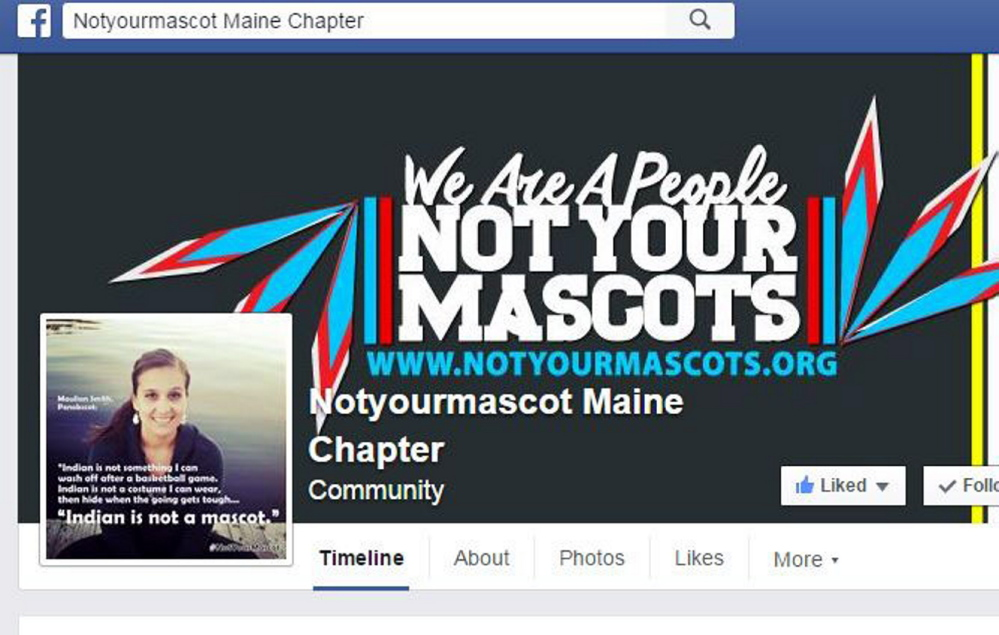 "The Facebook page Notyourmascot Maine Chapter was started in 2015 by Penobscot nation member Maulian Smith after the School Administrative District 54 board voted 11-9 to keep the ""Indians"" nickname and mascot."
