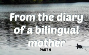 From the diary of a bilingual mother, part 9