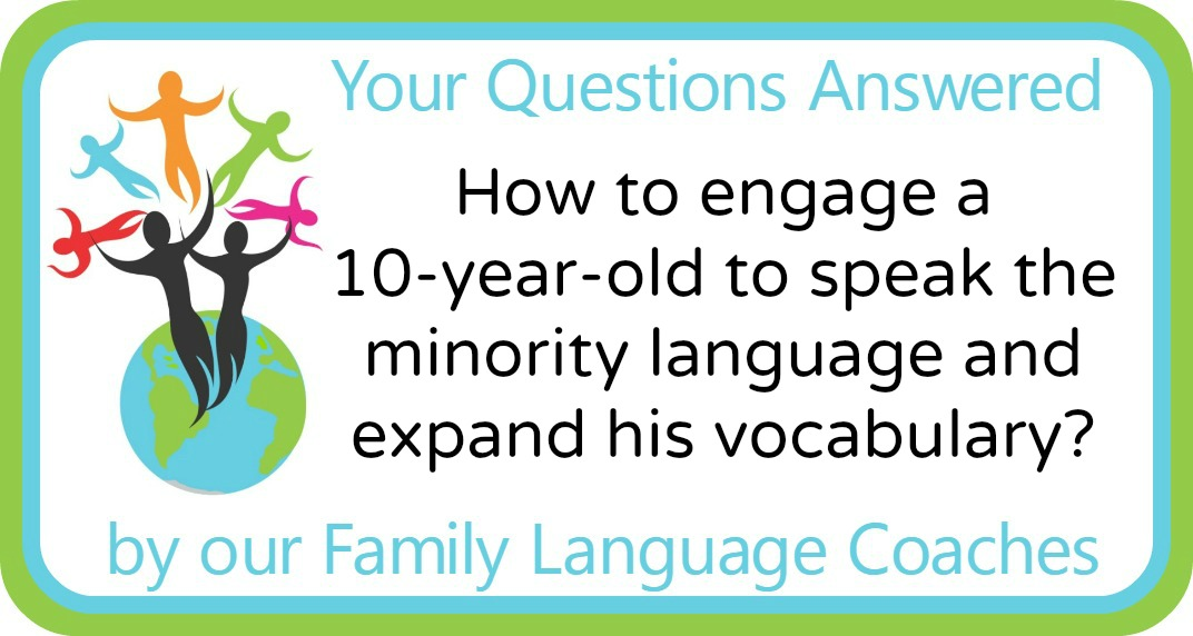 Q&A: How to engage a 10-year-old to speak the minority language and expand his vocabulary?
