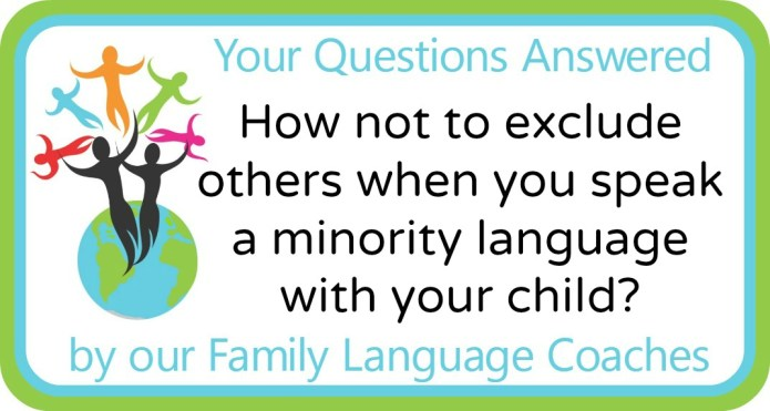 How not to exclude others when you speak a minority language with your child?