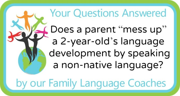 "Does a parent ""mess up"" a 2-year-old's language development by speaking a non-native language?"