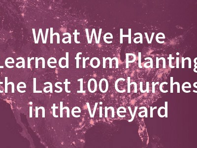 What We Have Learned from Planting the Last 100 Churches in the Vineyard