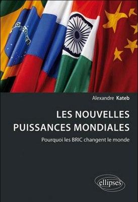 Les nouvelles puissances mondiales. Pourquoi les BRIC changent le monde. Alexandre Kateb