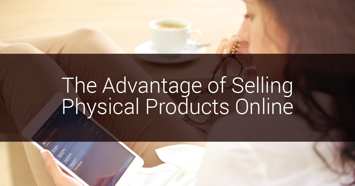 Advantages Of Selling Physical Products On The Internet