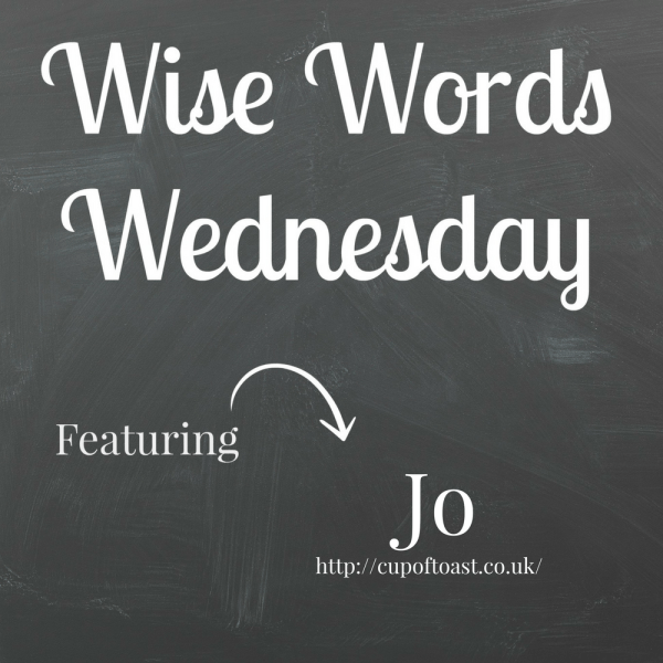 Wise words Wednesday with Jo from Cup of Toast