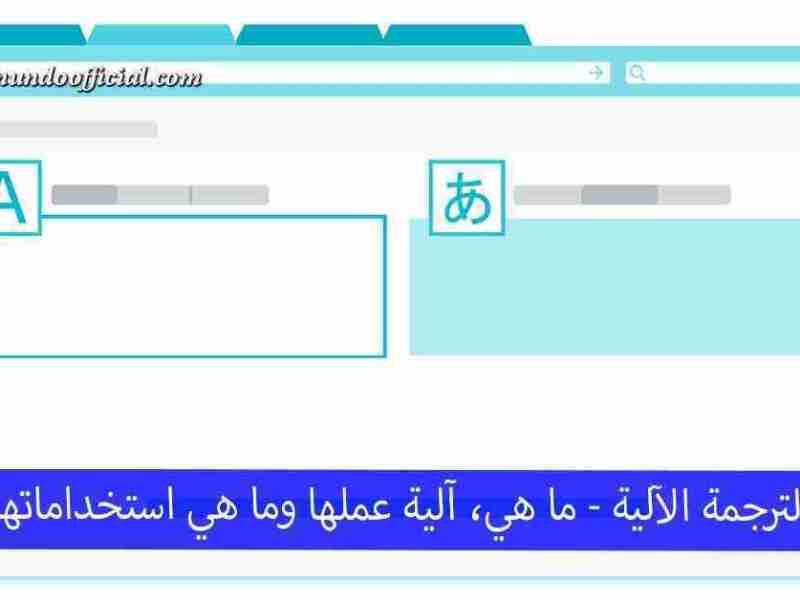 الترجمة الآلية أو الإلكترونية - آلية عملها وما هي الاستخدامات الأنسب لها ؟