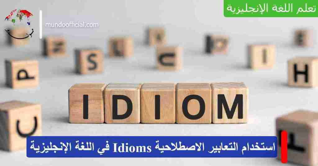 استخدام التعابير الاصطلاحية Idioms في اللغة الإنجليزية للتحدث كالناطق الأصلي!