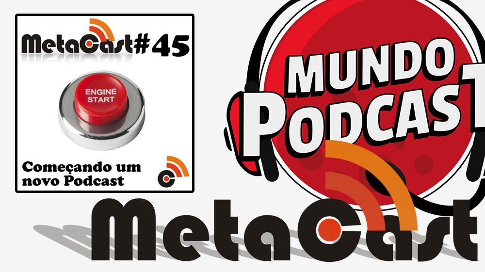 Metacast #45 – Começando um novo Podcast
