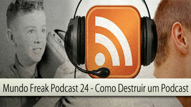 Mundo Freak – Como Destruir seu Podcast