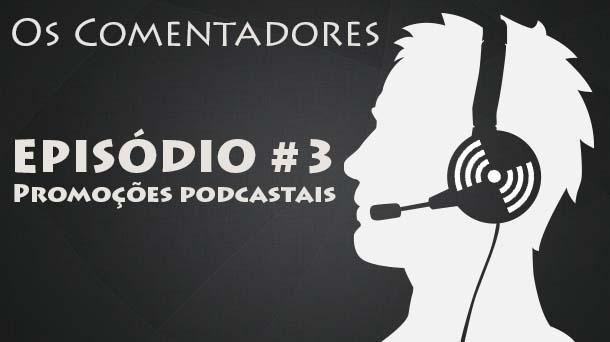 Os Comentadores #3 – Promoções Podcastais
