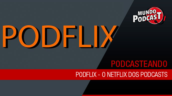 Podflix – O Netflix dos Podcasts