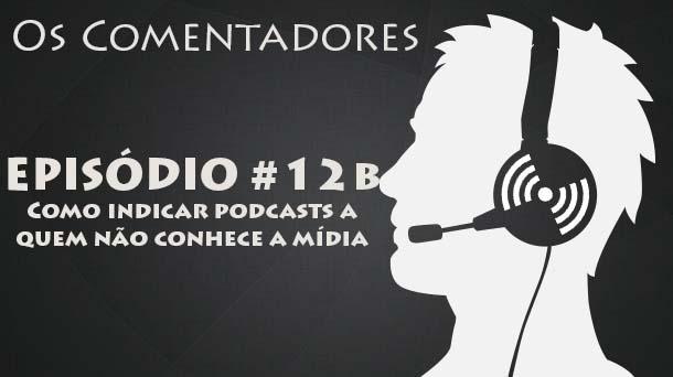Os Comentadores #12b – Como indicar podcasts