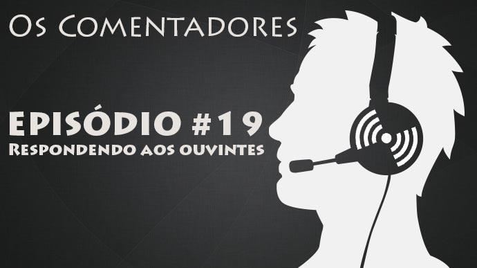 Os Comentadores #19 – Respondendo aos ouvintes