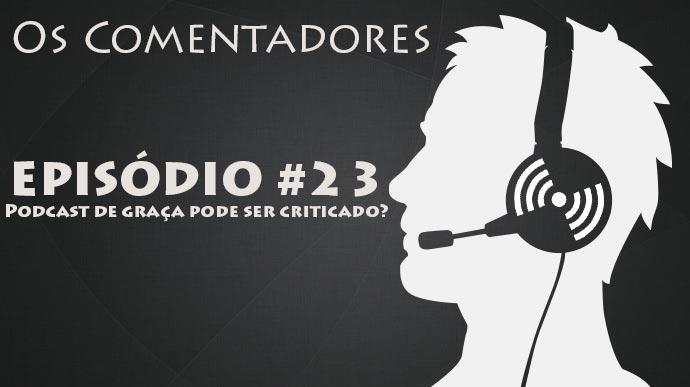 Os Comentadores #23 – Podcast de graça pode ser criticado?