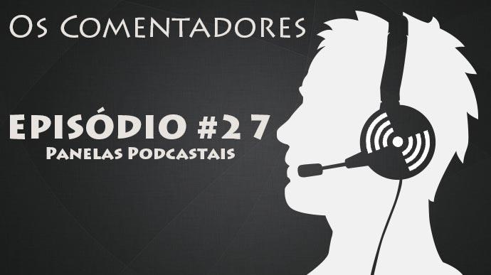 Os Comentadores #27 – Panelas Podcastais