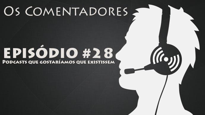 Os Comentadores #28 – Podcasts que gostaríamos que existissem