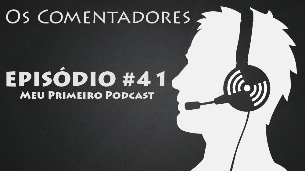 Os Comentadores #41 – Meu primeiro podcast