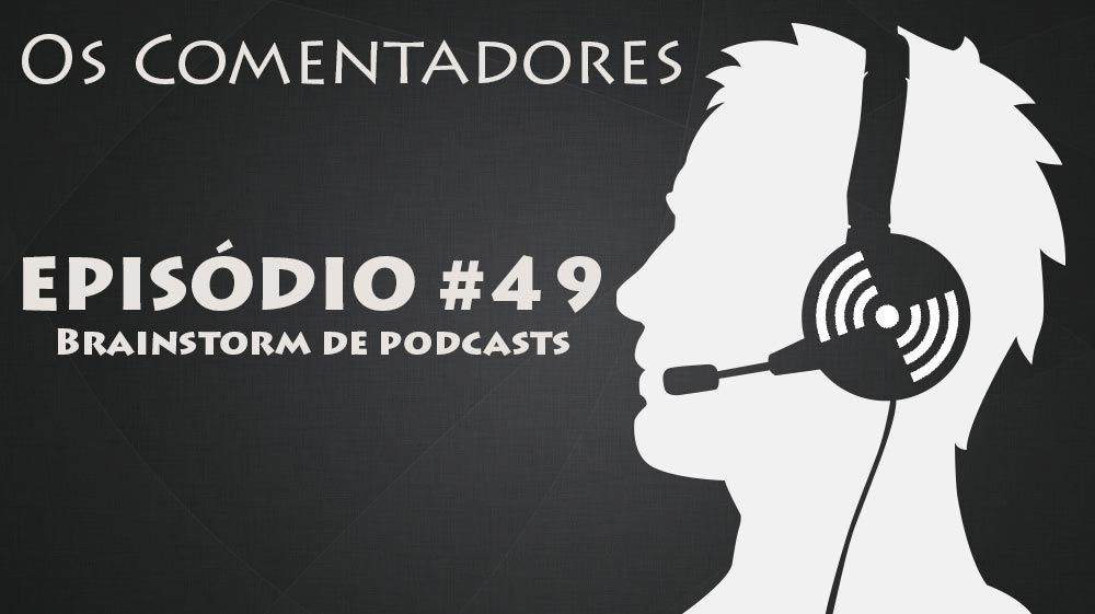 Os Comentadores #49 – Brainstorm de Podcasts