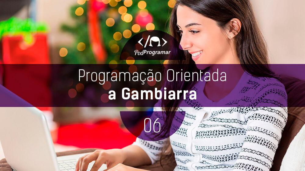 PodProgramar #6 – Programação Orientada a Gambiarra