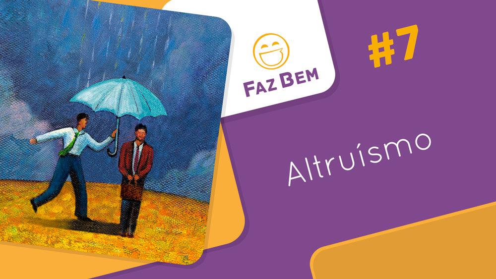 Faz Bem #7 – Altruísmo