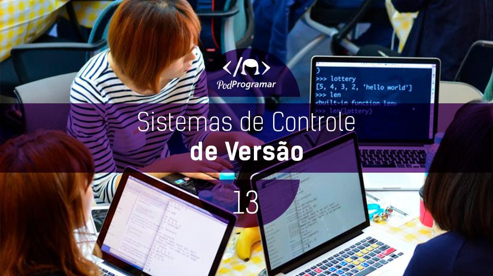 PodProgramar #13 – Sistemas de Controle de Versão
