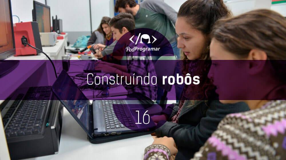 PodProgramar #16 – Construindo Robôs