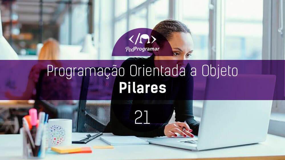 PodProgramar #21 – Programação Orientada a Objeto (Pilares)