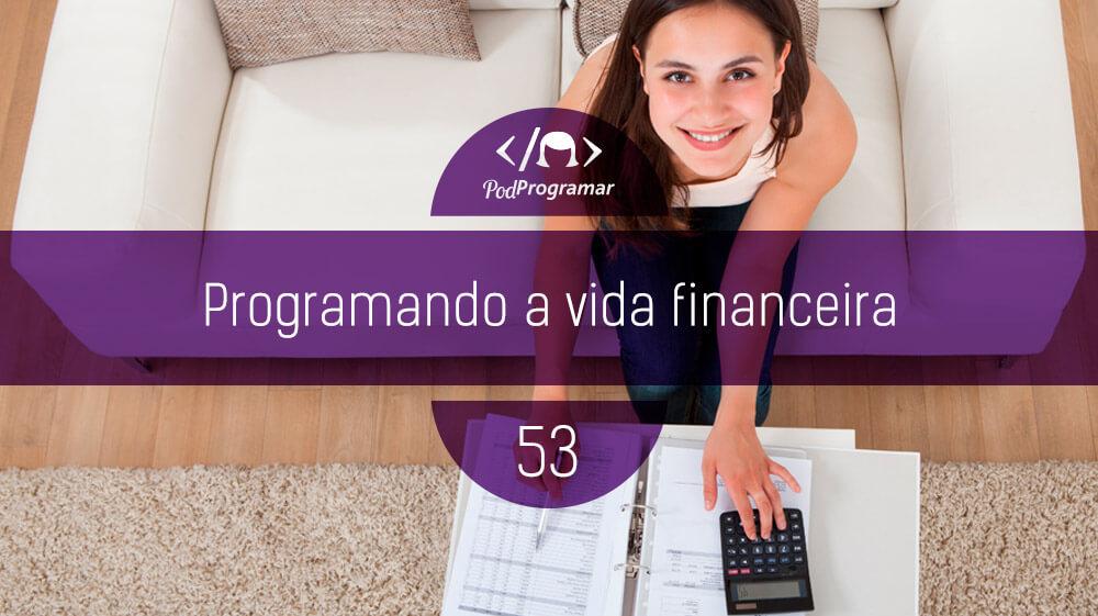 PodProgramar #53 – Programando a vida financeira