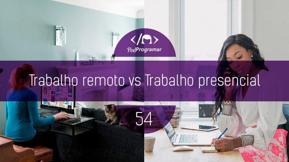 PodProgramar #54 – Trabalho remoto vs Trabalho presencial