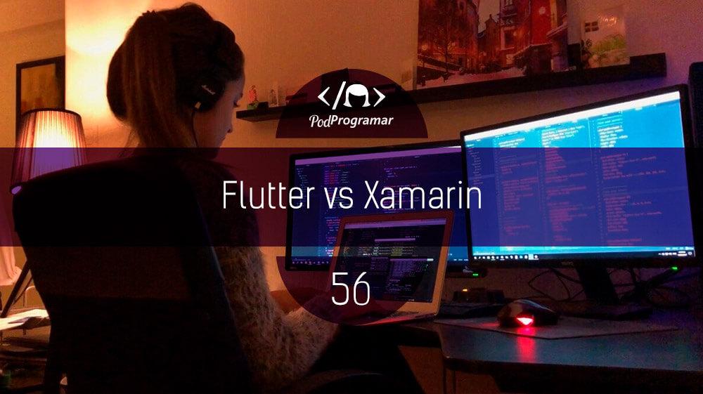 PodProgramar #56 – Flutter vs Xamarin