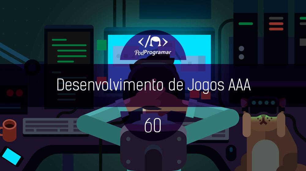 PodProgramar #60 – Desenvolvimento de Jogos AAA