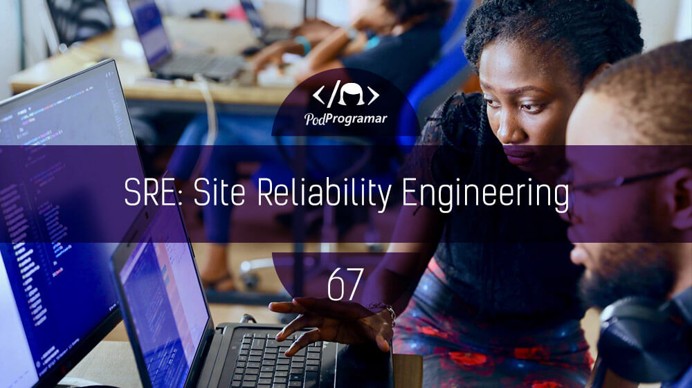 PodProgramar #67 – SRE: Site Reliability Engineering
