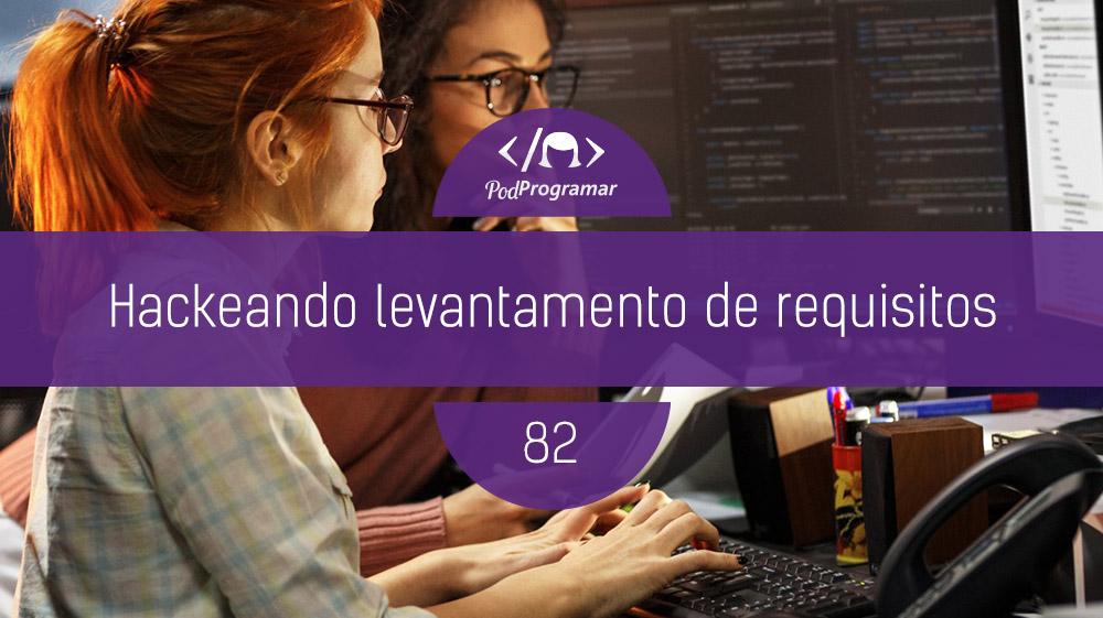 PodProgramar #82 – Hackeando Levantamento de Requisitos
