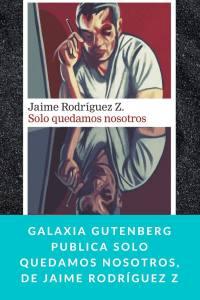 Galaxia Gutenberg publica Solo quedamos nosotros, de Jaime Rodríguez Z