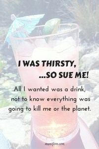 """All I wanted was something to quench my thirst, but it turns out """"everything"""" is bad for me or the planet! Humor, media overload."""