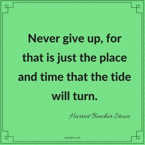 Harriet Beecher Stowe: Never give up, for that is just the place and time that the tide will turn.