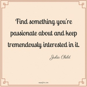Find something you're passionate about and keep tremendously interested in it. Julia Child