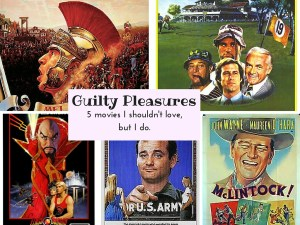 Five favorite guilty pleasures movies. Movies I shouldn't like, but I do.