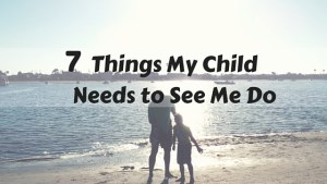 Children learn from what they observe their parents doing. My child needs to see me do these 7 things on a regular basis.