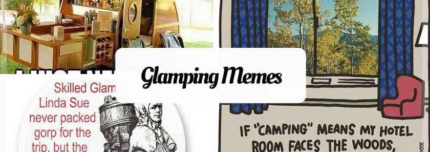 Glamping Memes - funny memes about glamping and camping in style. For people that don't like roughing it.