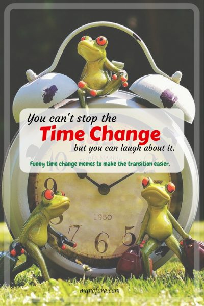 Funny Time Change memes - since we can't stop the time change we can laugh about it to ease the transition