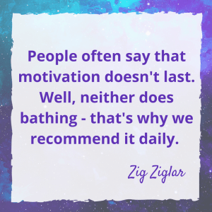 People often say that motivaiton doesn't last. Well neither does bathing - that's why we recommend it daily.