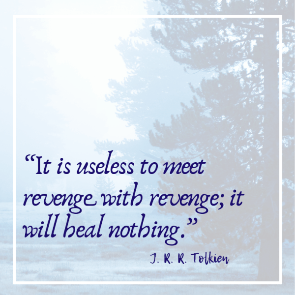 It is useless to meet revenge with revenge, it will heal nothing.