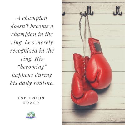 """A champion doesn't become a champion in the ring, he's merely recognized in the ring. His ""becoming"" happens during his daily routine."" — Joe Louis"